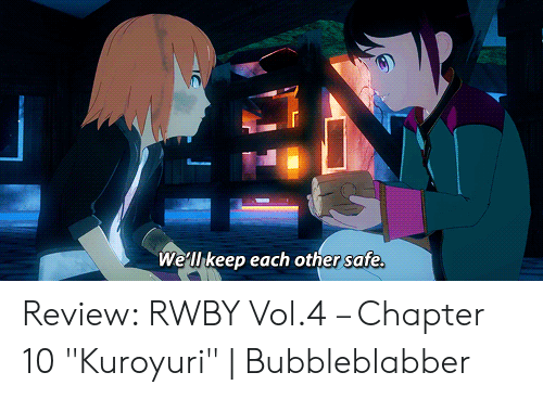 "Rwby, Safe, and Review: We'll keep each other safe. Review: RWBY Vol.4 – Chapter 10 ""Kuroyuri"" 