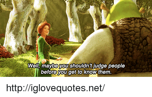 Http, Net, and Judge: Well, maybe you shouldn't judge people  before you get to know them http://iglovequotes.net/