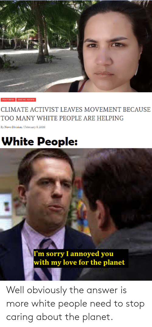 planet: Well obviously the answer is more white people need to stop caring about the planet.