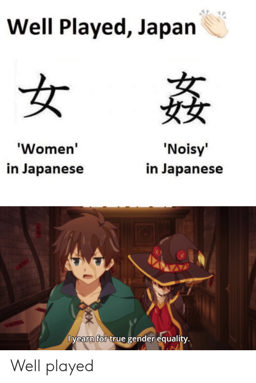 True, Japan, and Women: Well Played, Japan  女  'Noisy'  'Women'  in Japanese  in Japanese  Dyearn for true gender equality.  X Well played