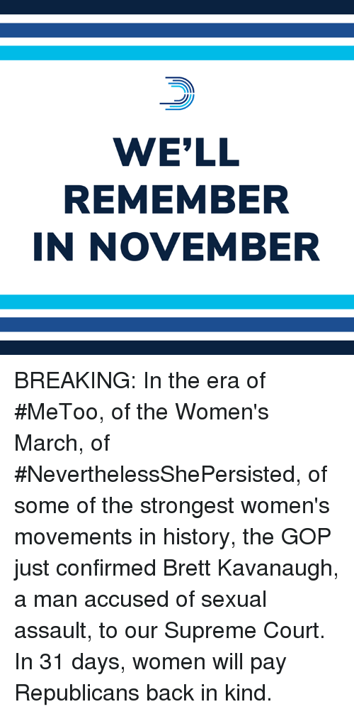 Memes, Supreme, and Supreme Court: WE'LL  REMEMBER  IN NOVEMBER BREAKING: In the era of #MeToo, of the Women's March, of #NeverthelessShePersisted, of some of the strongest women's movements in history, the GOP just confirmed Brett Kavanaugh, a man accused of sexual assault, to our Supreme Court.  In 31 days, women will pay Republicans back in kind.
