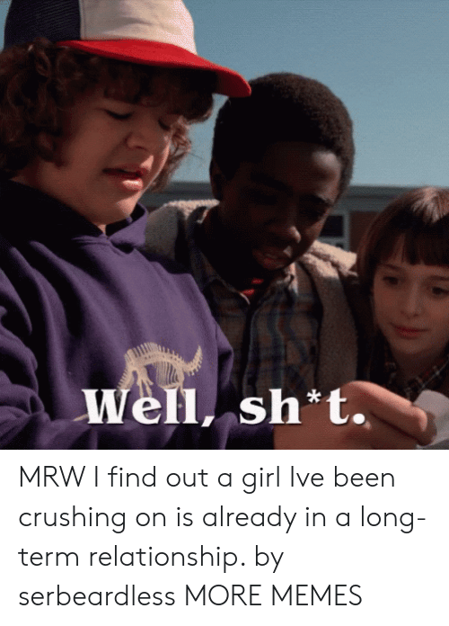 Dank, Memes, and Mrw: Well, sh t. MRW I find out a girl Ive been crushing on is already in a long-term relationship. by serbeardless MORE MEMES