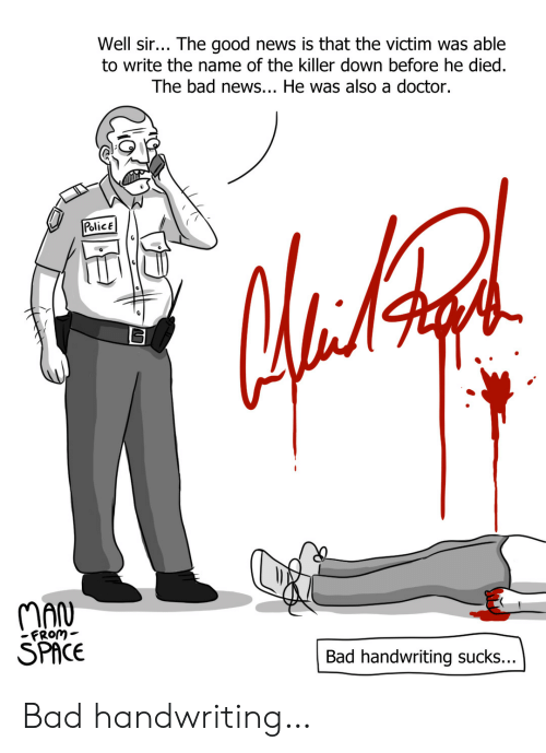 He Died: Well sir... The good news is that the victim was able  to write the name of the killer down before he died.  The bad news... He was also a doctor.  PolicE  MAN  SPACE  FRom-  Bad handwriting sucks... Bad handwriting…