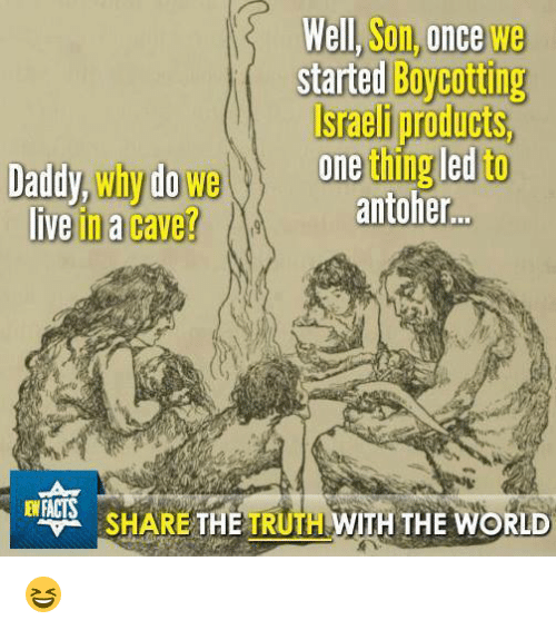 Facts, Memes, and Israeli: Well, Son, once we  started Boycotting  Israeli products,  l, Son,once we  Daddy,why do weeting led to  antoher.  liveina cave?  EW FACTS  SHA  RE THE TRUTH WITH THE WORL 😆