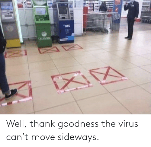 goodness: Well, thank goodness the virus can't move sideways.