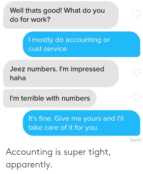 terrible: Well thats good! What do you  do for work?  I mostly do accounting or  cust service  Jeez numbers. I'm impressed  haha  I'm terrible with numbers  It's fine. Give me yours and l'll  take care of it for you.  Sent Accounting is super tight, apparently.