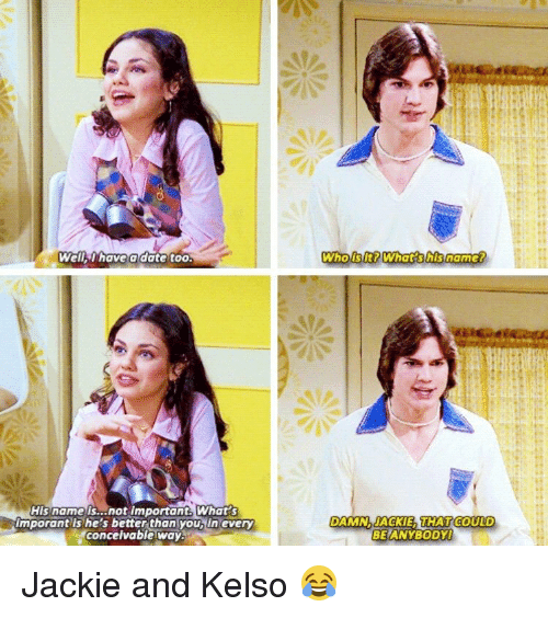 Memes, 🤖, and Jackie: Well Thave a date too.  His name is...not important What  Imporant ls he's better than youbiln every  Conceivable Way  Who lt? What his name?  DAMN. JACKIE THAT COULD  BEANYBODYl Jackie and Kelso 😂