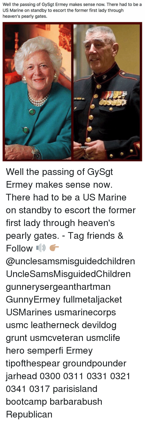 Friends, Memes, and 🤖: Well the passing of GySgt Ermey makes sense now. There had to be a  US Marine on standby to escort the former first lady through  heaven's pearly gates. Well the passing of GySgt Ermey makes sense now. There had to be a US Marine on standby to escort the former first lady through heaven's pearly gates. - Tag friends & Follow 🔊 👉🏽 @unclesamsmisguidedchildren UncleSamsMisguidedChildren gunnerysergeanthartman GunnyErmey fullmetaljacket USMarines usmarinecorps usmc leatherneck devildog grunt usmcveteran usmclife hero semperfi Ermey tipofthespear groundpounder jarhead 0300 0311 0331 0321 0341 0317 parisisland bootcamp barbarabush Republican