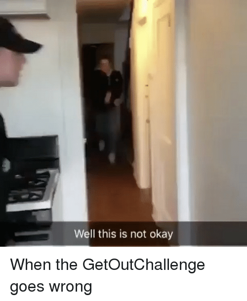 This Is Not Okay: Well this is not okay When the GetOutChallenge goes wrong