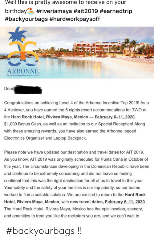 Birthday, Congratulations, and Hotel: Well this is pretty awesome to receive on your  birthday  #backyourbags #hardworkpaysoff  #riveriamaya #ait2019 #earnedtrip  ARBONNE  INCENTIVE TRIP FEBRUARY 6-11, 2020  Dear  Congratulations on achieving Level 4 of the Arbonne Incentive Trip 2019! As a  4 Achiever, you have earned the 5 nights resort accommodations for TWO at  the Hard Rock Hotel, Riviera Maya, Mexico  February 6-11, 2020,  $1,000 Bonus Cash, as well as an invitation to our Special Reception! Along  with these amazing rewards, you have also earned the Arbonne logoed  Electronics Organizer and Laptop Backpack  Please note we have updated our destination and travel dates for AIT 2019  As you know, AIT 2019 was originally scheduled for Punta Cana in October of  this year. The circumstances developing in the Dominican Republic have been  and continue to be extremely concerning and did not leave us feeling  confident that this was the right destination for all of us to travel to this year.  Your safety and the safety of your families is our top priority, so our teams  worked to find a suitable solution. We are excited to return to the Hard Rock  Hotel, Riviera Maya, Mexico, with new travel dates, February 6-11, 2020  The Hard Rock Hotel, Riviera Maya, Mexico has the epic location, scenery,  and amenities to treat you like the rockstars you are, and we can't wait to #backyourbags !!