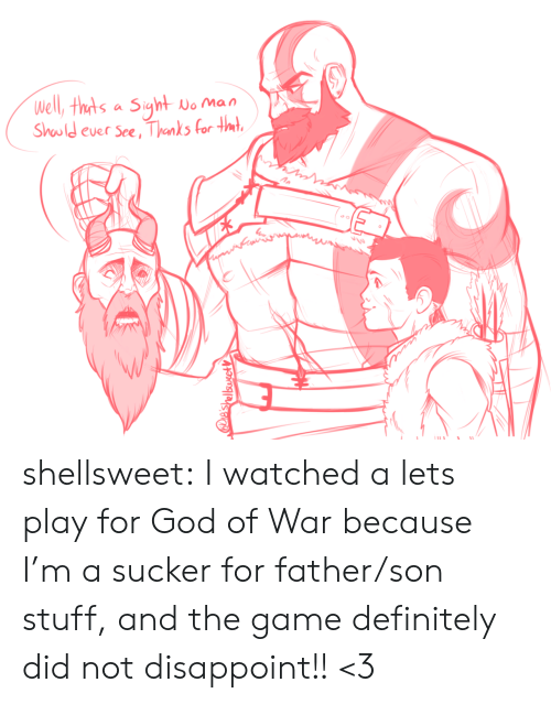 I Watched: Well, thts a Siyht  No Man  Should ever See, Thanks for tmt  IES  e'shellsusetV shellsweet:  I watched a lets play for God of War because I'm a sucker for father/son stuff, and the game definitely did not disappoint!! <3