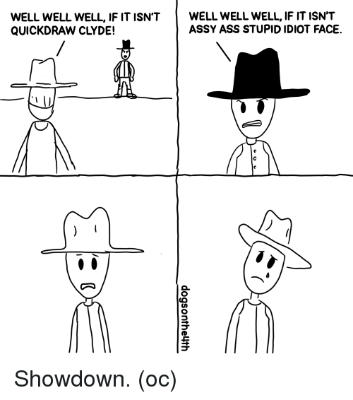 Ass, Idiot, and Comics: WELL WELL WELL, IF IT ISN'TWELL WELL WELL, IF IT ISN'T  QUICKDRAW CLYDE!  ASSY ASS STUPID IDIOT FACE. Showdown. (oc)