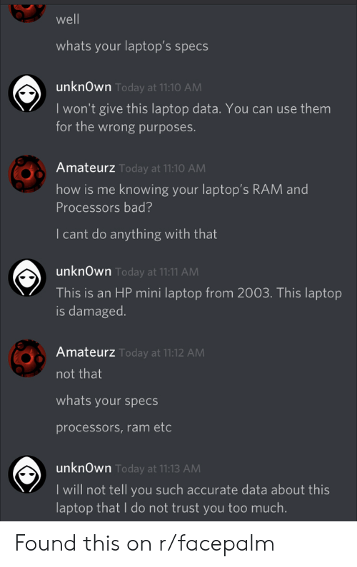 Cant Do: well  whats your laptop's specs  unknOwn Today at 11:10 AM  I won't give this laptop data. You can use them  for the wrong purposes.  Amateurz Today at 11:10 AM  how is me knowing your laptop's RAM and  Processors bad?  I cant do anything with that  unknOwn Today at 11:11 AM  This is an HP mini laptop from 2003. This laptop  is damaged.  Amateurz Today at 11:12 AM  not that  whats your specs  processors,ram etc  unknOwn Today at 11:13 AM  I will not tell you such accurate data about this  laptop that I do not trust you too much. Found this on r/facepalm