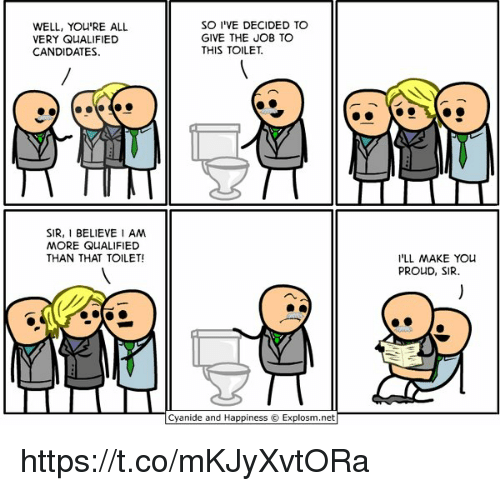 Cyanides And Happiness: WELL, YOURE ALL  VERY QUALIFIED  CANDIDATES  SIR, I BELIEVE I AM  MORE QUALIFIED  THAN THAT TOILET!  SO I VE DECIDED TO  GIVE THE JOB TO  THIS TOILET.  Cyanide and Happiness Explosm.net  I'LL MAKE YOU  PROUD, SIR. https://t.co/mKJyXvtORa