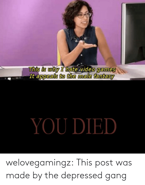 Gang: welovegamingz:  This post was made by the depressed gang
