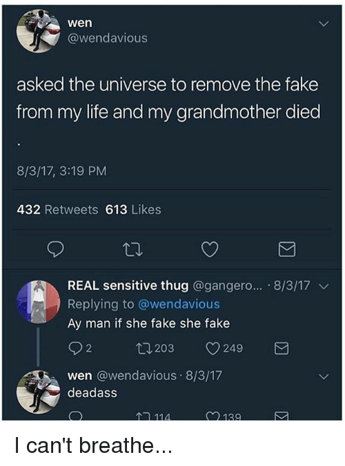 Fake, Life, and Memes: wen  @wendavious  asked the universe to remove the fake  from my life and my grandmother died  8/3/17, 3:19 PM  432 Retweets 613 Likes  REAL sensitive thug @gangero...-8/3/17 ﹀  Replying to @wendavious  Ay man if she fake she fake  92 203 249  wen @wendavious 8/3/17  deadass  ↑- 114  2 139 I can't breathe...