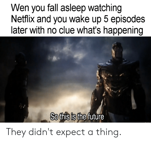 Fall, Future, and Netflix: Wen you fall asleep watching  Netflix and you wake up 5 episodes  later with no clue what's happening  So this is the future They didn't expect a thing.