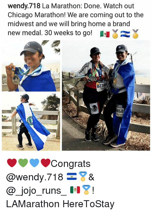 Memes, 🤖, and Brand: wendy.718 La Marathon: Done. Watch out  Chicago Marathon! We are coming out to the  midwest and we will bring home a brand  new medal. 30 weeks to go!  B238  858 ❤💚💙❤Congrats @wendy.718 🇸🇻🏅& @_jojo_runs_ 🇲🇽🏅! LAMarathon HereToStay