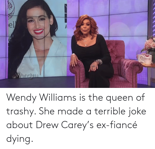 Drew Carey: Wendy Williams is the queen of trashy. She made a terrible joke about Drew Carey's ex-fiancé dying.