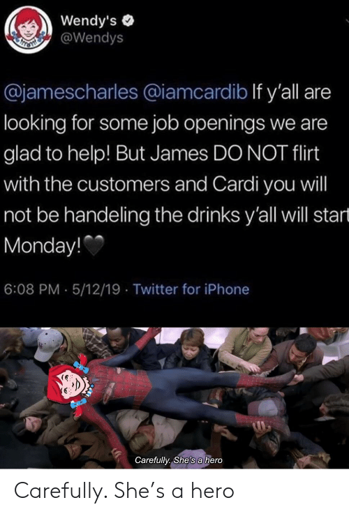Iphone, Twitter, and Wendys: Wendy's  @Wendys  @jamescharles @iamcardib If y'all are  looking for some job openings we are  glad to help! But James DO NOT flirt  with the customers and Cardi you will  not be handeling the drinks y'all will start  Monday!  6:08 PM-5/12/19 Twitter for iPhone  Carefully., She's a hero Carefully. She's a hero