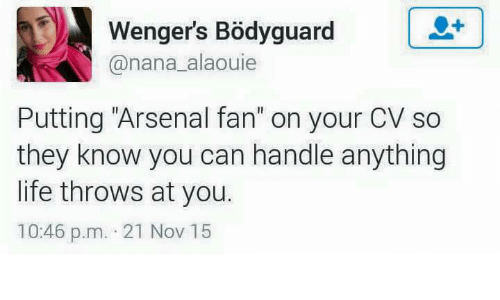 "Arsenal, Life, and Memes: Wenger's Bodyguard  L LU  anana alaouie  Putting ""Arsenal fan"" on your CV so  they know you can handle anything  life throws at you.  10:46 p.m. 21 Nov 15"