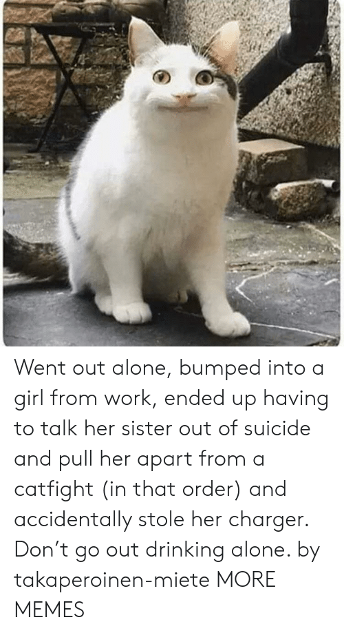 Being Alone, Dank, and Drinking: Went out alone, bumped into a girl from work, ended up having to talk her sister out of suicide and pull her apart from a catfight (in that order) and accidentally stole her charger. Don't go out drinking alone. by takaperoinen-miete MORE MEMES