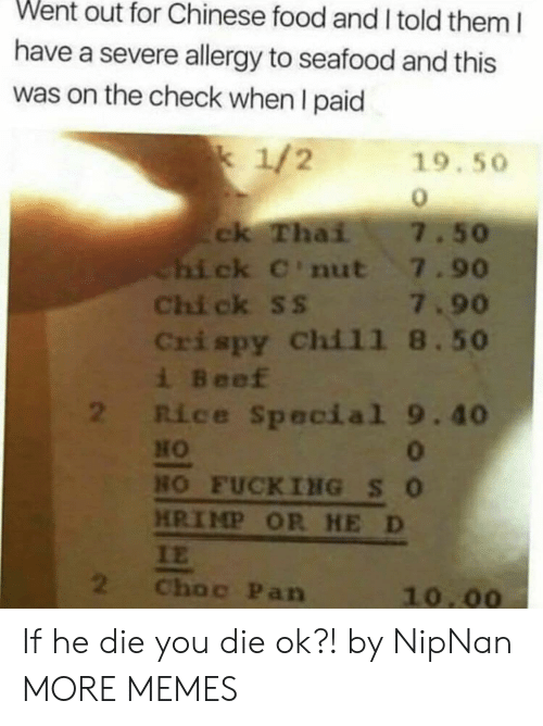 Beef, Chinese Food, and Dank: Went out for Chinese food and I told them I  have a severe allergy to seafood and this  was on the check when I paid  k 1/2  19.50  ck Thai  Chi ck C'nut 7.90  Chi ck ss 7.90  Crispy Chil1 8.50  i Beef  2 Rice Special 9.40  7.50  HO  0  HO FUCKING SO  HRIMP OR HE D  IE  2  Choc Pan  10.00 If he die you die ok?! by NipNan MORE MEMES
