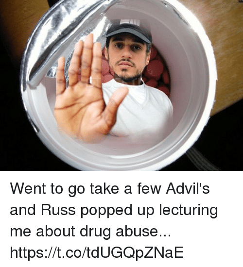 Memes, Drug, and 🤖: Went to go take a few Advil's and Russ popped up lecturing me about drug abuse... https://t.co/tdUGQpZNaE