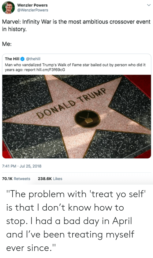 """Bailed Out: Wenzler Powers  @WenzlerPowers  Marvel: Infinity War is the most ambitious crossover event  in history.  The Hill@thehill  Man who vandalized Trump's Walk of Fame star bailed out by person who did it  years ago: report hill.cm/F3f69cG  7:41 PM- Jul 25, 2018  70.1K Retweets  238.6K Likes """"The problem with 'treat yo self' is that I don't know how to stop. I had a bad day in April and I've been treating myself ever since."""""""