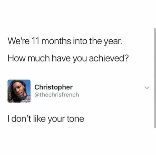 Memes, 🤖, and How: We're 11 months into the year.  How much have you achieved?  Christopher  @thechrisfrench  I don't like your tone