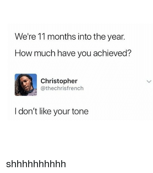 Funny, How, and You: We're 11 months into the year.  How much have you achieved?  Christopher  @thechrisfrench  I don't like your tone shhhhhhhhhh