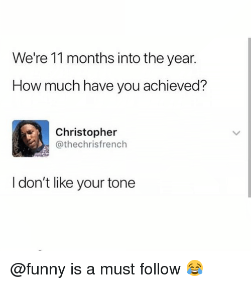 Funny, Memes, and 🤖: We're 11 months into the year.  How much have you achieved?  Christopher  @thechrisfrench  I don't like your tone @funny is a must follow 😂