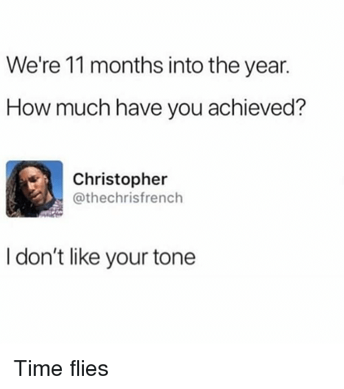 Time, Trendy, and How: We're 11 months into the year.  How much have you achieved?  Christopher  @thechrisfrench  I don't like your tone Time flies