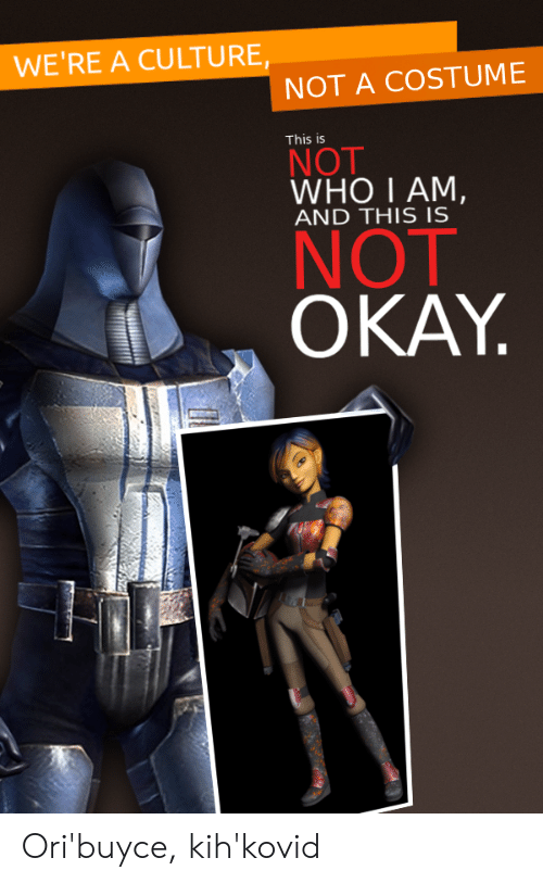 This Is Not Okay: WE'RE A CULTU RE,  NOT A COSTUME  This is  NOT  WHO I AM,  AND THIS IS  NOT  OKAY Ori'buyce, kih'kovid