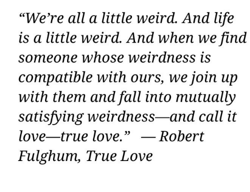 """Fall, Life, and Love: """"We're all a little weird. And life  is a little weird. And when we find  someone whose weirdness is  compatible with ours, we join up  with them and fall into mutually  satisfying weirdness-and call it  love-true love."""" _ Robert  Fulghum, True Love"""