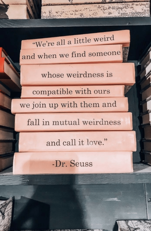 "Dr. Seuss, Fall, and Love: ""We're all a little weird  and when we find someone  whose weirdness is  compatible with ours  we join up with them and  fall in mutual weirdness  and call it love.""  25  Dr. Seuss"