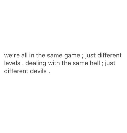 Game, Hell, and All: we're all in the same game; just different  levels . dealing with the same hell ; just  different devils