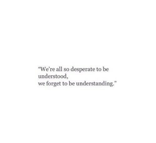 "Desperate: ""We're all so desperate to be  understood,  we forget to be understanding."