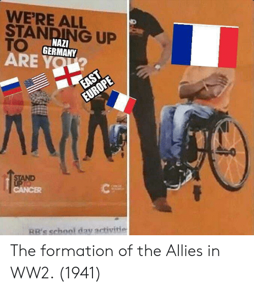 School, Formation, and Germany: WERE ALL  STANDING UP  TO  ARE YOU  NAZI  GERMANY  RR's school day activitie The formation of the Allies in WW2. (1941)