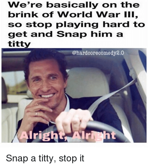 World, World War III, and Hood: we're basically on the  brink of World War III,  so stop playing hard to  get and Snap him a  titty  @hardcore comedy2.0  Alright Snap a titty, stop it