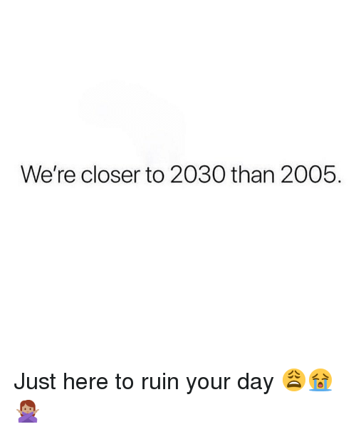Memes, 🤖, and Closer: We're closer to 2030 than 2005. Just here to ruin your day 😩😭🙅🏽‍♀️