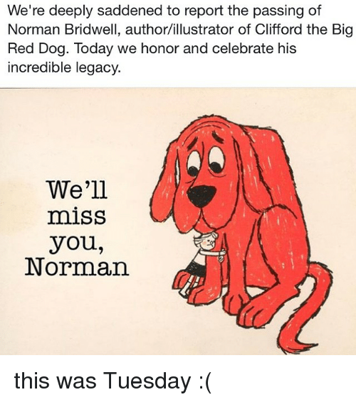 Big Red, Dog, and Red: We're deeply saddened to report the passing of  Norman Bridwell, author/illustrator of Clifford the Big  Red Dog. Today we honor and celebrate his  incredible legacy  We'll  miss  you,  Norman this was Tuesday :(