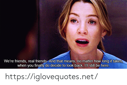Friends, Real Friends, and Back: We're friends, real friends. And that means, no matter how long it takes,  when you finally do decide to look back, I'll still be here. https://iglovequotes.net/