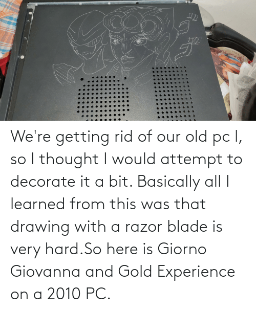razor blade: We're getting rid of our old pc l, so I thought I would attempt to decorate it a bit. Basically all I learned from this was that drawing with a razor blade is very hard.So here is Giorno Giovanna and Gold Experience on a 2010 PC.