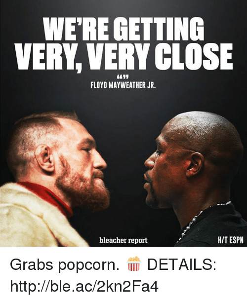 Espn, Floyd Mayweather, and Mayweather: WE'RE GETTING  VERY,VERY CLOSE  FLOYD MAYWEATHER JR.  bleacher report  HIT ESPN Grabs popcorn. 🍿  DETAILS: http://ble.ac/2kn2Fa4