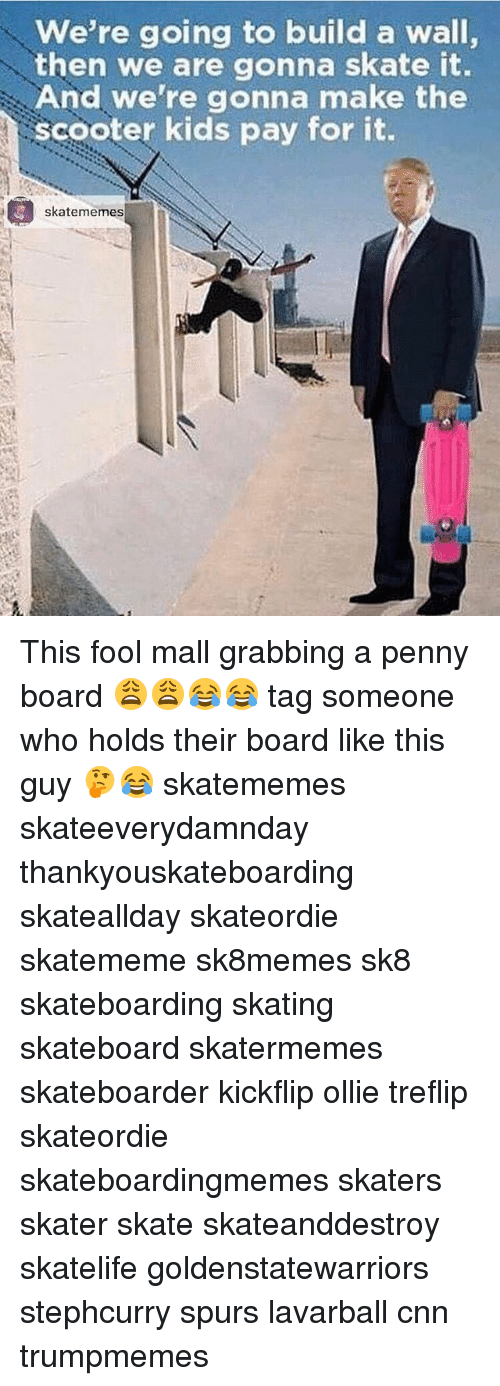 cnn.com, Scooter, and Skateboarding: we're going to build a wall,  then we are gonna skate it.  And we're gonna make the  scooter kids pay for it  skatememes This fool mall grabbing a penny board 😩😩😂😂 tag someone who holds their board like this guy 🤔😂 skatememes skateeverydamnday thankyouskateboarding skateallday skateordie skatememe sk8memes sk8 skateboarding skating skateboard skatermemes skateboarder kickflip ollie treflip skateordie skateboardingmemes skaters skater skate skateanddestroy skatelife goldenstatewarriors stephcurry spurs lavarball cnn trumpmemes