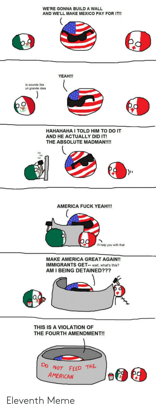 America, Meme, and Yeah: WE'RE GONNA BUILD A WALL  AND WE'LL MAKE MEXICO PAY FOR IT!!  YEAH!!!  is sounds like  un grande idea  HAHAHAHA I TOLD HIM TO DO IT  AND HE ACTUALLY DID IT!  THE ABSOLUTE MADMAN!!!!  AMERICA FUCK YEAH!!!  1 help you with that  MAKE AMERICA GREAT AGAIN!!  IMMIGRANTS GET- wait, what's this?  AM I BEING DETAINED???  THIS IS A VIOLATION OF  THE FOURTH AMENDMENT!!  NOT FEED THE  AMERICAN Eleventh Meme