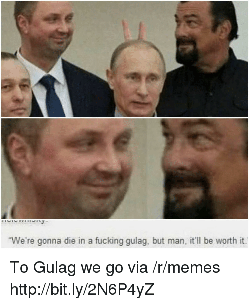 gulag: We're gonna die in a fucking gulag, but man, it'll be worth it To Gulag we go via /r/memes http://bit.ly/2N6P4yZ
