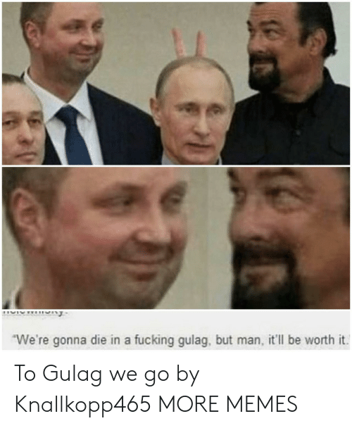 gulag: We're gonna die in a fucking gulag, but man, it'll be worth it To Gulag we go by Knallkopp465 MORE MEMES