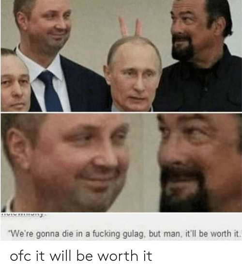 gulag: We're gonna die in a fucking gulag, but man, it'll be worth it. ofc it will be worth it